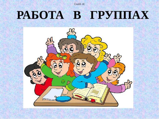 РАБОТА В ГРУППАХ Слайд 16.