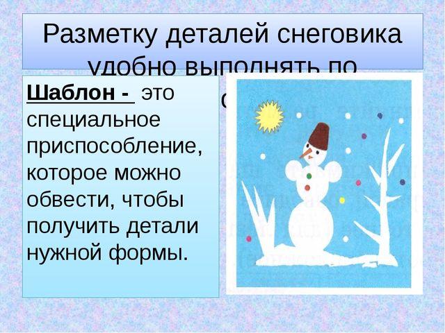 Разметку деталей снеговика удобно выполнять по шаблонам. Шаблон - это специал...