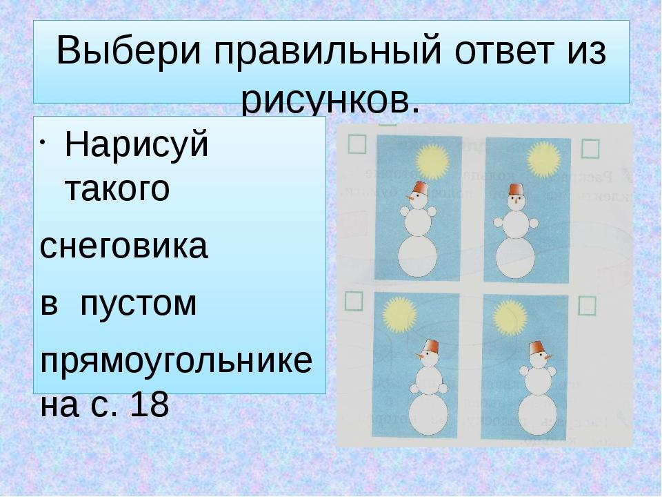 Выбери правильный ответ из рисунков. Нарисуй такого снеговика в пустом прямоу...