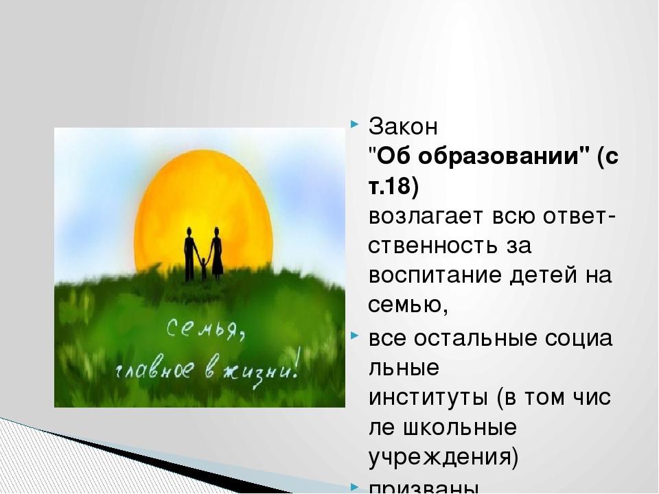 """Закон """"Обобразовании""""(ст.18) возлагаетвсюответ-ственностьза воспитание..."""