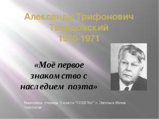 Александр Трифонович Твардовский 1910-1971 «Моё первое знакомство с наследием