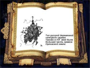 Тип русской деревянной «клецкой» церкви. Такими в ХVI веке была большая часть