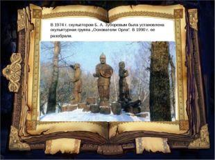 """В1974г.скульптором Б.А.Зуборевым была установлена скульптурная группа """"О"""