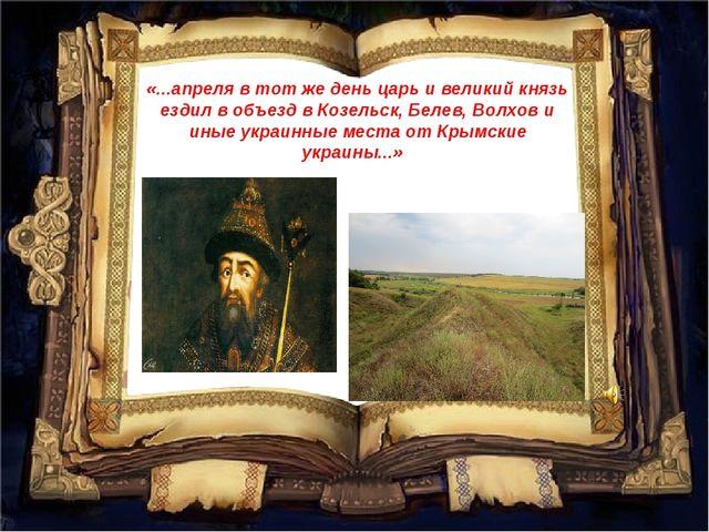 «...апреля в тот же день царь и великий князь ездил в объезд в Козельск, Беле...