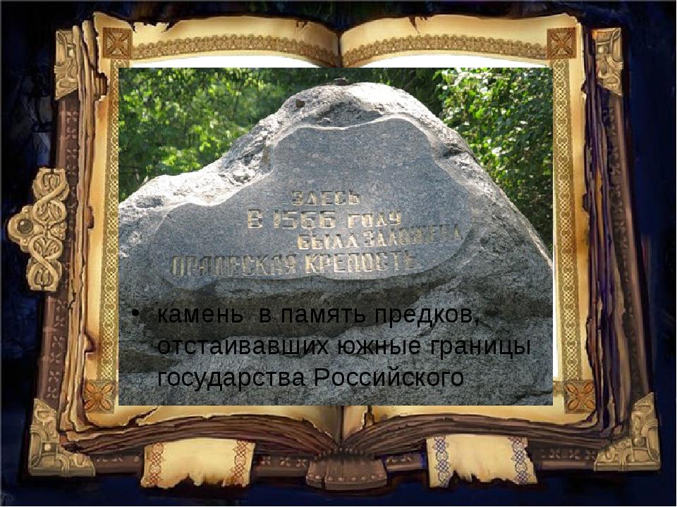 камень впамять предков, отстаивавших южные границы государства Российского