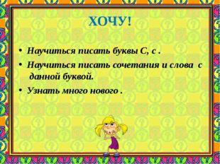 ХОЧУ! Научиться писать буквы С, с . Научиться писать сочетания и слова с данн