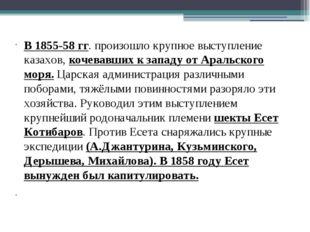 В 1855-58 гг. произошло крупное выступление казахов, кочевавших к западу от А