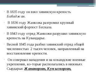 В 1835 году он взял хивинскую крепость Бабаджан. В 1836 году Жанкожа разгроми