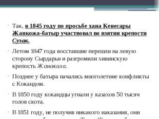 Так, в 1845 году по просьбе хана Кенесары Жанкожа-батыр участвовал во взятии
