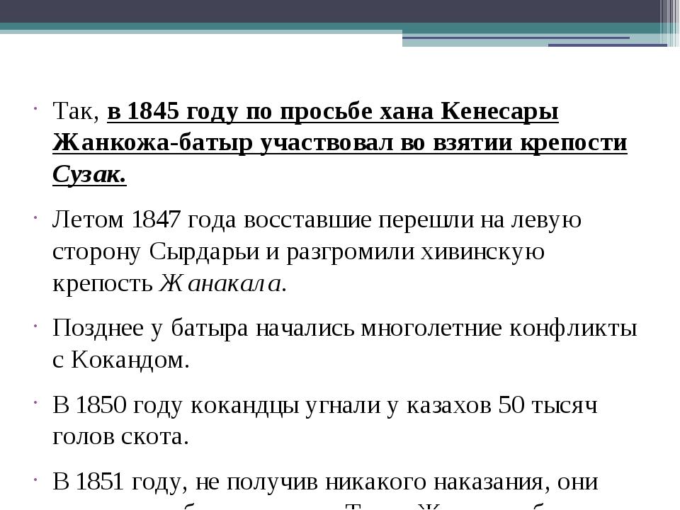 Так, в 1845 году по просьбе хана Кенесары Жанкожа-батыр участвовал во взятии...
