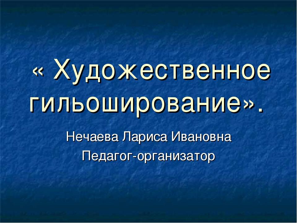 « Художественное гильоширование». Нечаева Лариса Ивановна Педагог-организатор