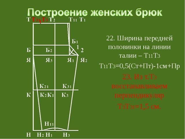 22. Ширина передней половинки на линии талии – Т11Т3 Т11Т3=0,5(Ст+Пт)-1см+Пр...