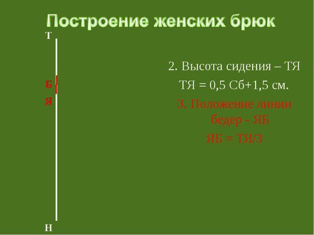 2. Высота сидения – ТЯ ТЯ = 0,5 Сб+1,5 см. 3. Положение линии бедер - ЯБ ЯБ...