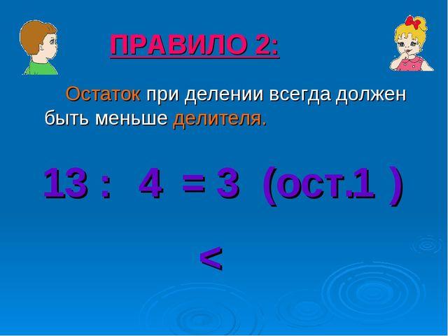 Остаток при делении всегда должен быть меньше делителя. ПРАВИЛО 2: 13 : = 3...