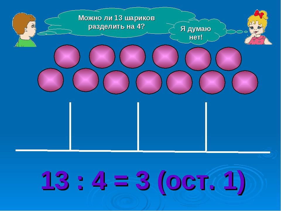 Можно ли 13 шариков разделить на 4? Я думаю нет! 13 : 4 = 3 (ост. 1)