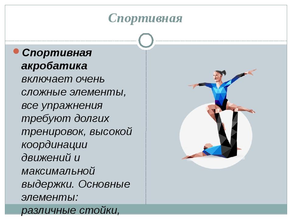 Спортивная Спортивная акробатика включает очень сложные элементы, все упражне...