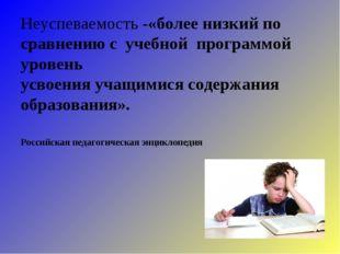 Неуспеваемость -«более низкий по сравнению с учебной программой уровень усвое