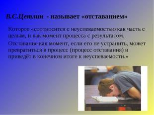 В.С.Цетлин - называет «отставанием» Которое «соотносится с неуспеваемостью ка