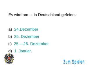 Es wird am ... in Deutschland gefeiert. 24.Dezember 25. Dezember 25.—26. Deze