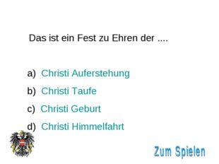 Das ist ein Fest zu Ehren der .... Christi Auferstehung Christi Taufe c) Chr