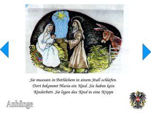 Sie muessen in Bethlehem in einem Stall schlafen. Dort bekommt Maria ein Kind