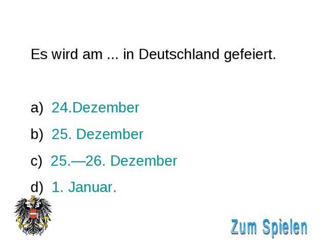 Es wird am ... in Deutschland gefeiert. 24.Dezember 25. Dezember 25.—26. Deze...