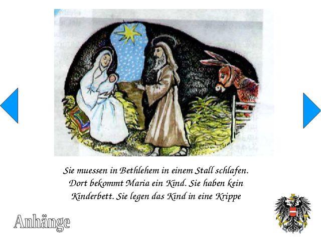 Sie muessen in Bethlehem in einem Stall schlafen. Dort bekommt Maria ein Kind...