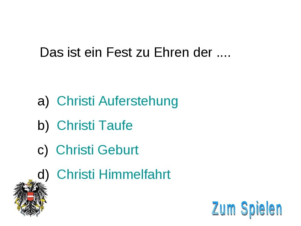 Das ist ein Fest zu Ehren der .... Christi Auferstehung Christi Taufe c) Chr...
