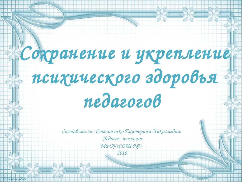 Сохранение и укрепление психического здоровья педагогов Составитель : Степан...