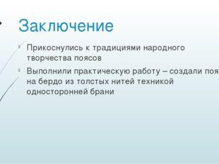 Заключение Прикоснулись к традициями народного творчества поясов Выполнили пр