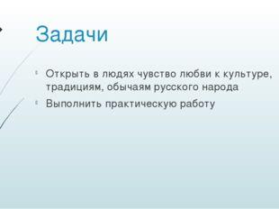 Задачи Открыть в людях чувство любви к культуре, традициям, обычаям русского