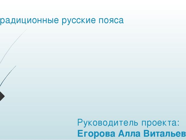 Традиционные русские пояса Руководитель проекта: Егорова Алла Витальевна Учит...