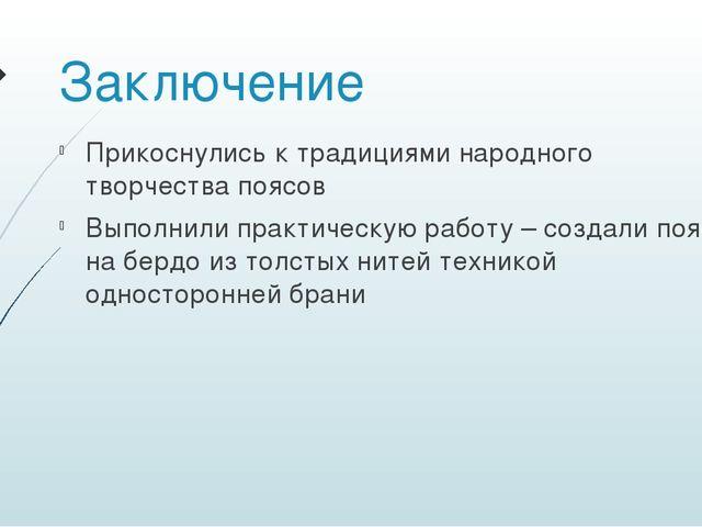 Заключение Прикоснулись к традициями народного творчества поясов Выполнили пр...