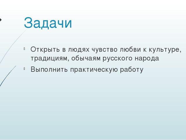 Задачи Открыть в людях чувство любви к культуре, традициям, обычаям русского...