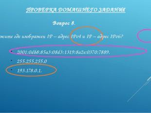 ПРОВЕРКА ДОМАШНЕГО ЗАДАНИЯ Вопрос 8. Укажите где изображен IP – адрес IPv4 и