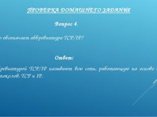 ПРОВЕРКА ДОМАШНЕГО ЗАДАНИЯ Вопрос 4. Что обозначает аббревиатура TCP/IP? Отве