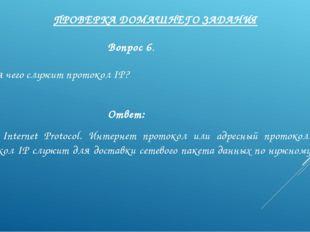 ПРОВЕРКА ДОМАШНЕГО ЗАДАНИЯ Вопрос 6. Для чего служит протокол IP? Ответ: IP —