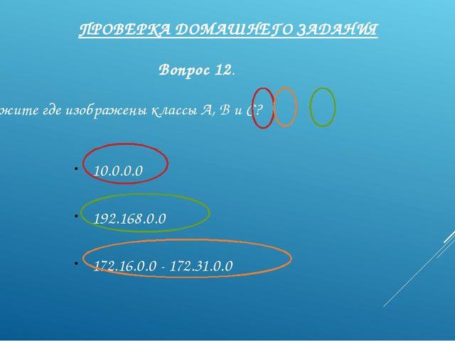 ПРОВЕРКА ДОМАШНЕГО ЗАДАНИЯ Вопрос 12. Укажите где изображены классы А, В и С?...