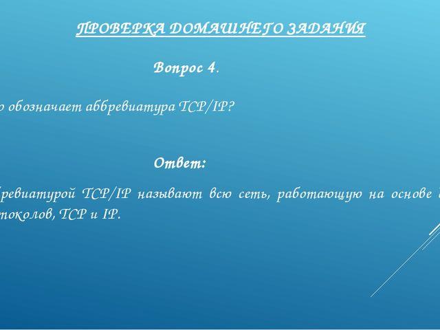 ПРОВЕРКА ДОМАШНЕГО ЗАДАНИЯ Вопрос 4. Что обозначает аббревиатура TCP/IP? Отве...