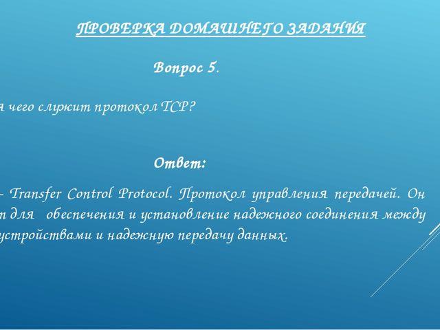 ПРОВЕРКА ДОМАШНЕГО ЗАДАНИЯ Вопрос 5. Для чего служит протокол TCP? Ответ: TCP...