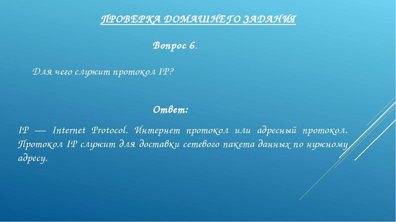 ПРОВЕРКА ДОМАШНЕГО ЗАДАНИЯ Вопрос 6. Для чего служит протокол IP? Ответ: IP —...