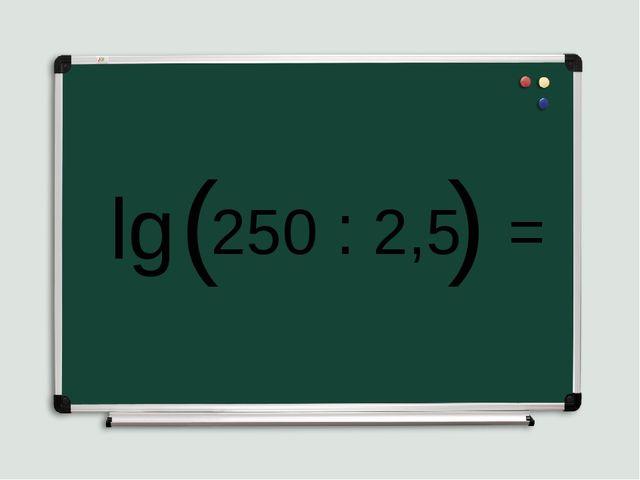 lg ( 250 : 2,5 ) =