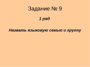 Задание № 9 1 ряд Назвать языковую семью и группу