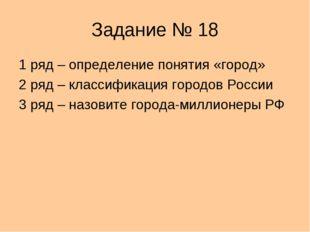 Задание № 18 1 ряд – определение понятия «город» 2 ряд – классификация городо