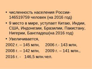 численность населения России- 146519759 человек (на 2016 год) 9 место в мире,