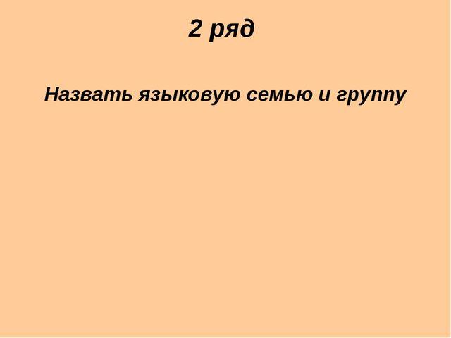 2 ряд Назвать языковую семью и группу