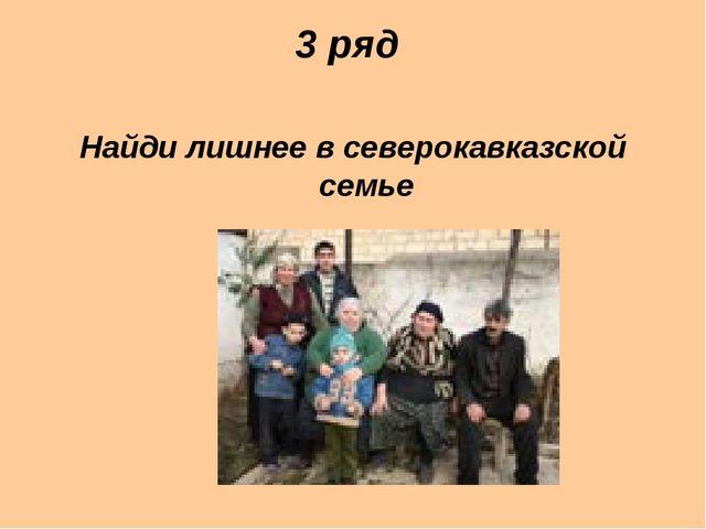 3 ряд Найди лишнее в северокавказской семье