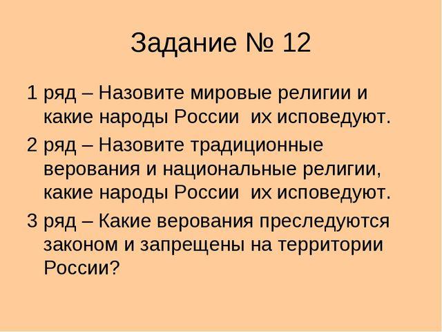 Задание № 12 1 ряд – Назовите мировые религии и какие народы России их испове...