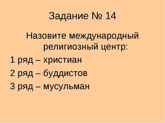 Задание № 14 Назовите международный религиозный центр: 1 ряд – христиан 2 ряд...