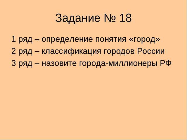 Задание № 18 1 ряд – определение понятия «город» 2 ряд – классификация городо...